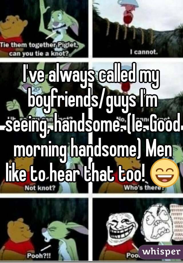 I've always called my boyfriends/guys I'm seeing, handsome. (Ie. Good morning handsome) Men like to hear that too! 😄