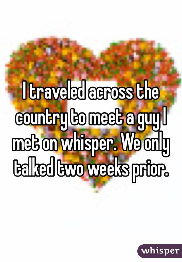 I traveled across the country to meet a guy I met on whisper. We only talked two weeks prior.