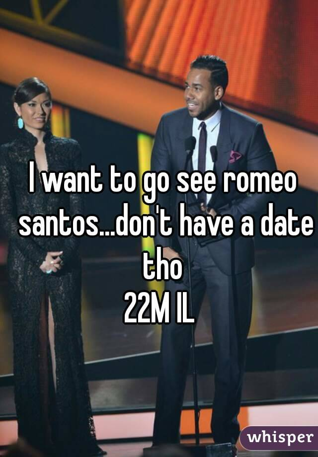 I want to go see romeo santos...don't have a date tho  22M IL