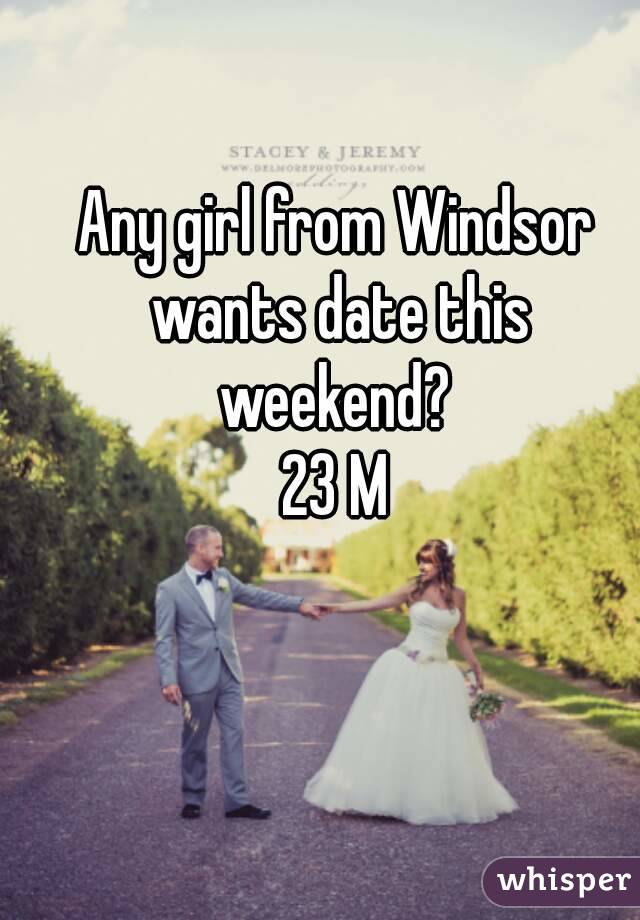 Any girl from Windsor wants date this weekend?  23 M