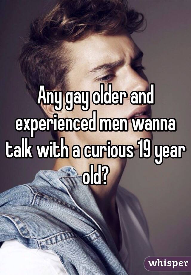 Any gay older and experienced men wanna talk with a curious 19 year old?