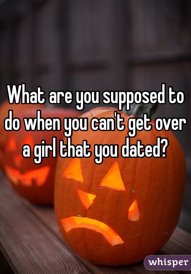 What are you supposed to do when you can't get over a girl that you dated?