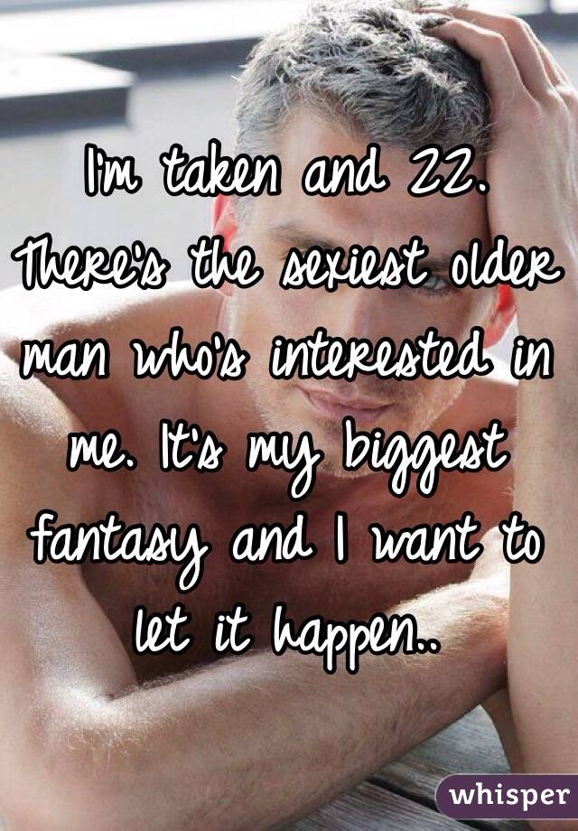 I'm taken and 22. There's the sexiest older man who's interested in me. It's my biggest fantasy and I want to let it happen..