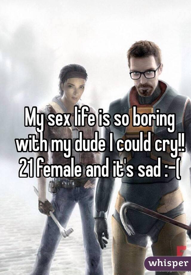 My sex life is so boring with my dude I could cry!! 21 female and it's sad :-(