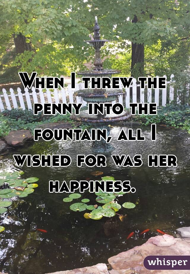 When I threw the penny into the fountain, all I wished for was her happiness.