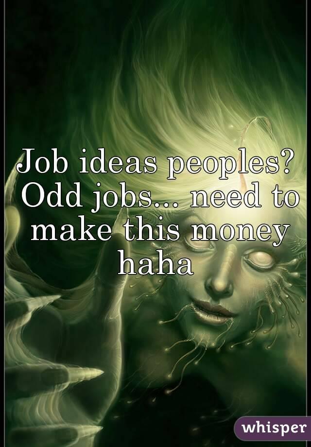 Job ideas peoples? Odd jobs... need to make this money haha
