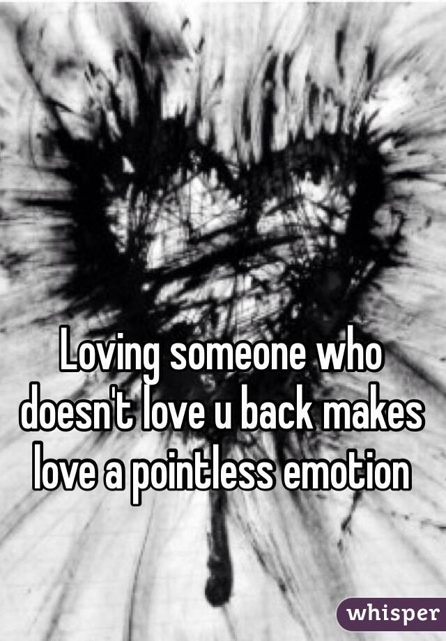 Loving someone who doesn't love u back makes love a pointless emotion