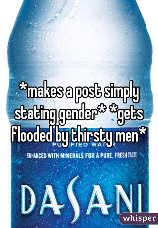 *makes a post simply stating gender* *gets flooded by thirsty men*
