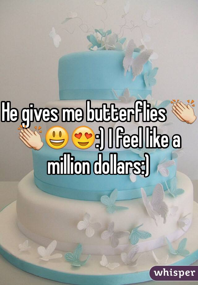 He gives me butterflies 👏👏😃😍:) I feel like a million dollars:)