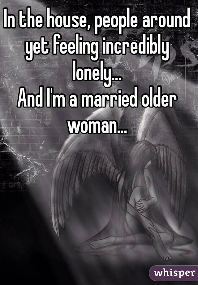 In the house, people around yet feeling incredibly lonely... And I'm a married older woman...