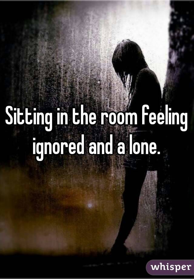 Sitting in the room feeling ignored and a lone.
