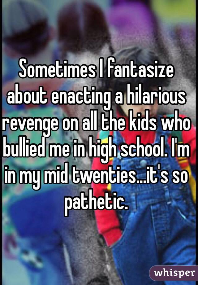 Sometimes I fantasize about enacting a hilarious revenge on all the kids who bullied me in high school. I'm in my mid twenties...it's so pathetic.