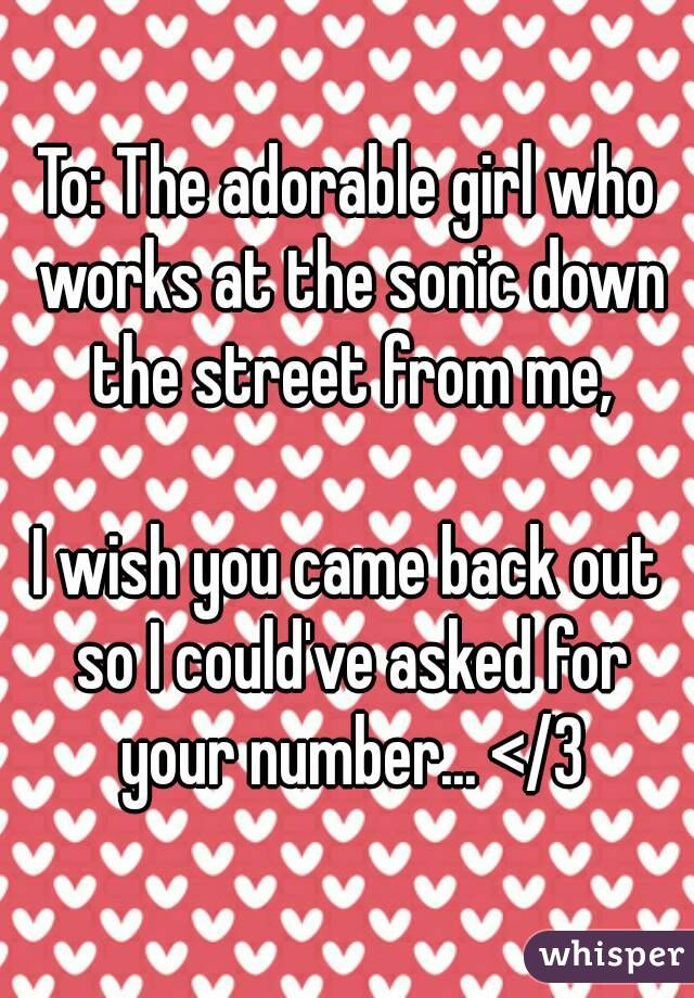 To: The adorable girl who works at the sonic down the street from me,  I wish you came back out so I could've asked for your number... </3