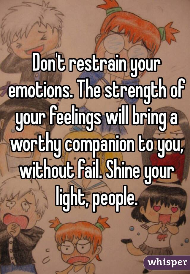 Don't restrain your emotions. The strength of your feelings will bring a worthy companion to you, without fail. Shine your light, people.