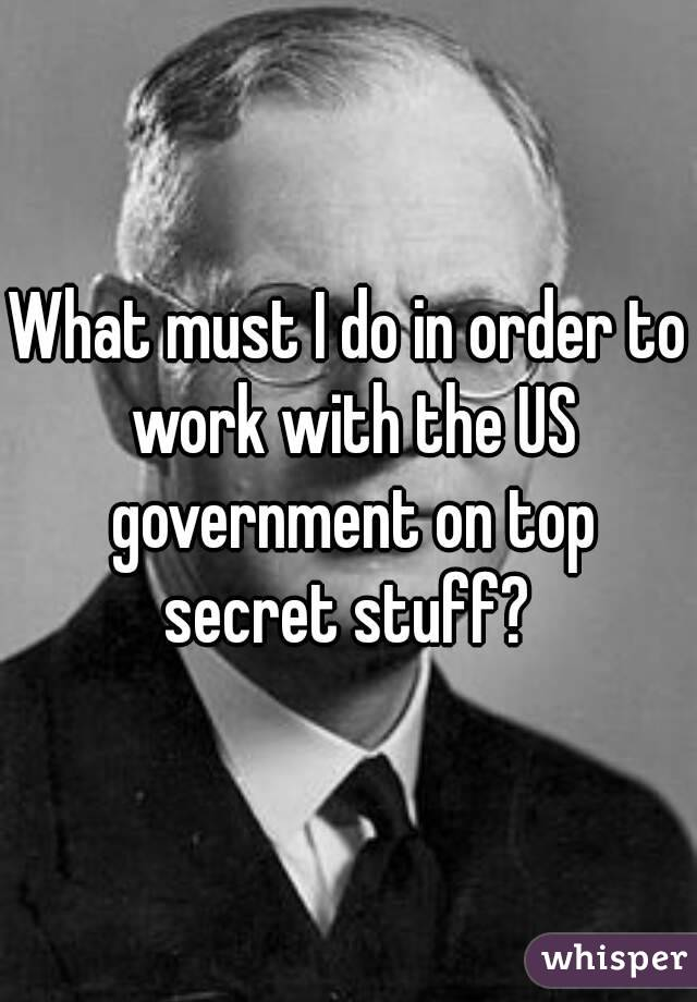 What must I do in order to work with the US government on top secret stuff?