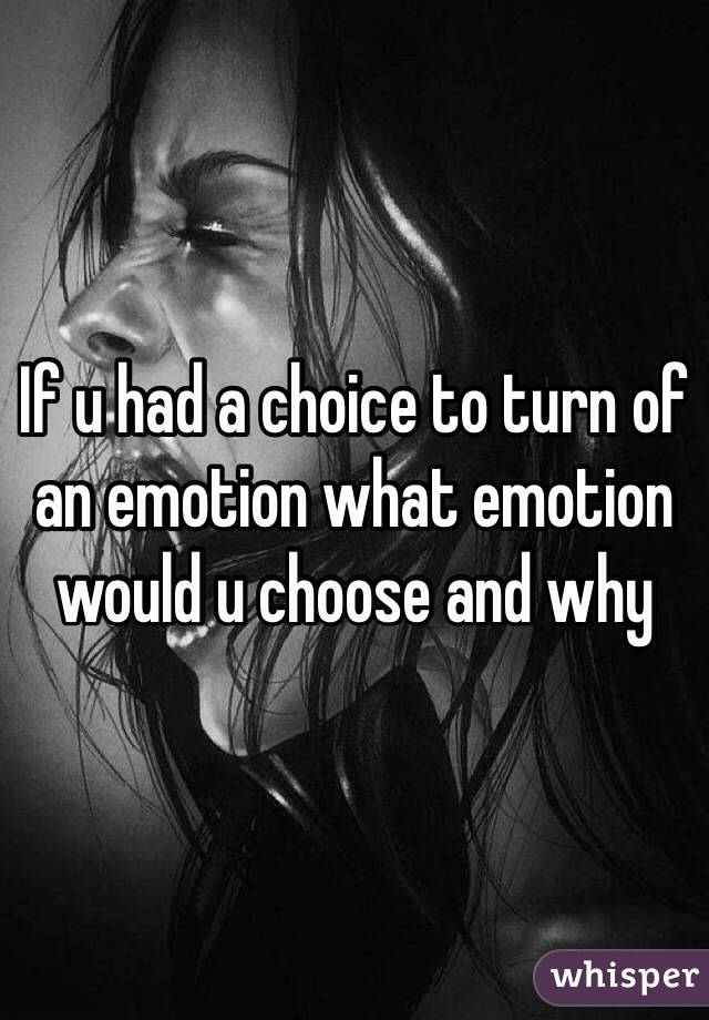 If u had a choice to turn of an emotion what emotion would u choose and why