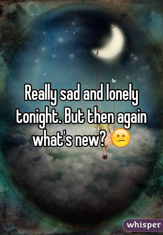 Really sad and lonely tonight. But then again what's new? 😕