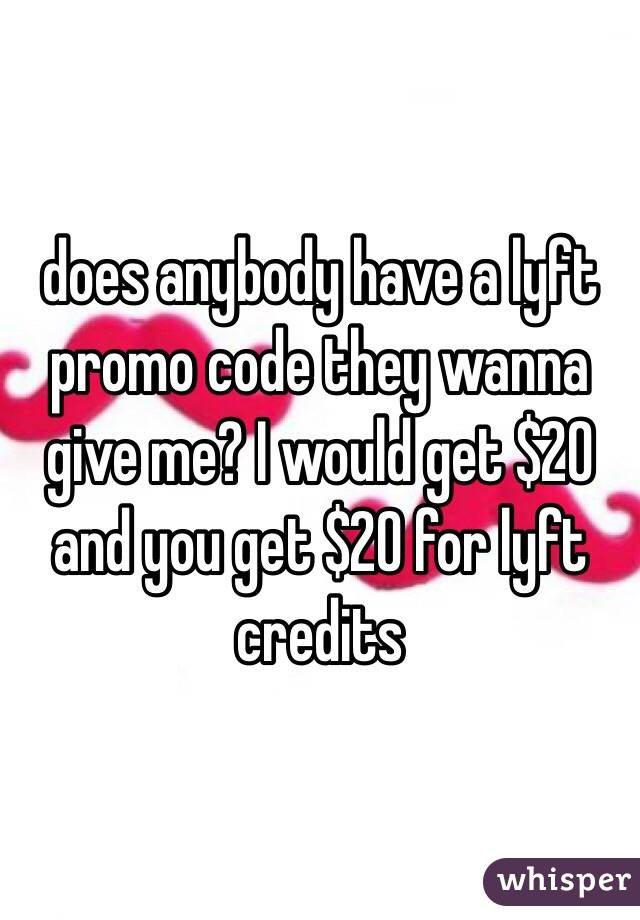 does anybody have a lyft promo code they wanna give me? I would get $20 and you get $20 for lyft credits
