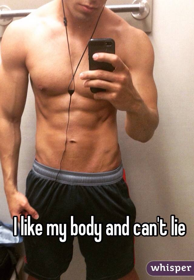 I like my body and can't lie