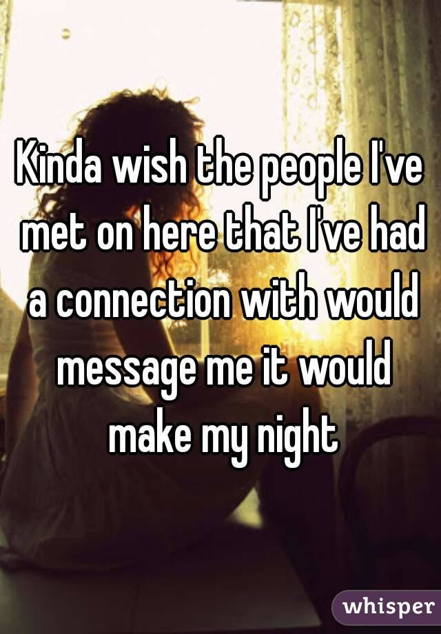 Kinda wish the people I've met on here that I've had a connection with would message me it would make my night