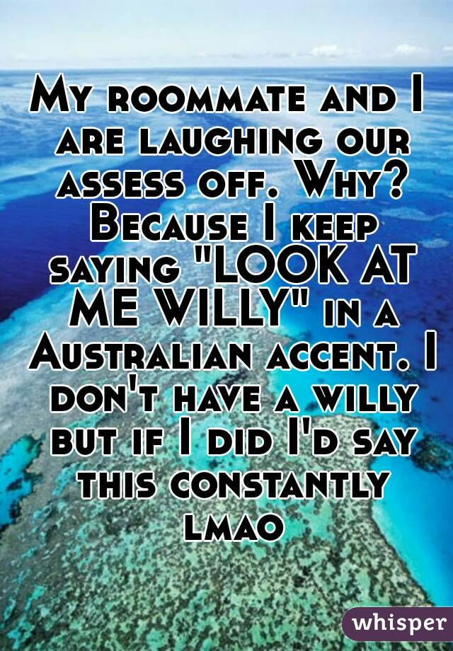 "My roommate and I are laughing our assess off. Why? Because I keep saying ""LOOK AT ME WILLY"" in a Australian accent. I don't have a willy but if I did I'd say this constantly lmao"