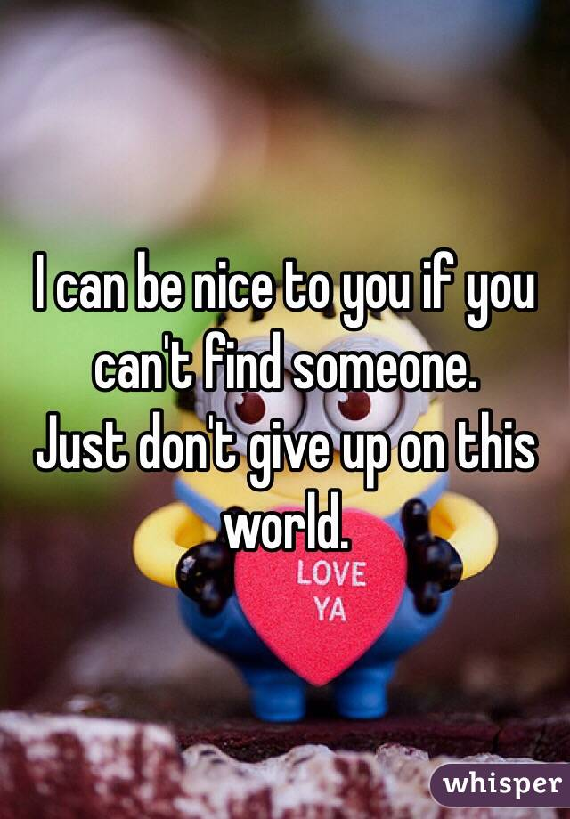 I can be nice to you if you can't find someone. Just don't give up on this world.