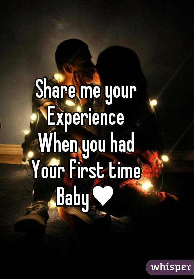 Share me your Experience When you had Your first time Baby♥