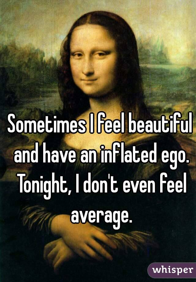 Sometimes I feel beautiful and have an inflated ego. Tonight, I don't even feel average.