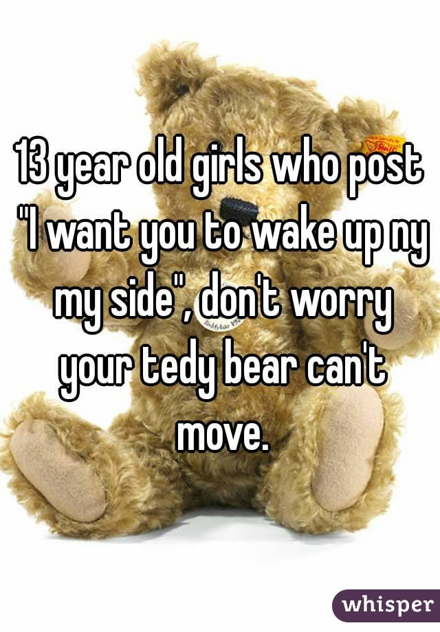 "13 year old girls who post ""I want you to wake up ny my side"", don't worry your tedy bear can't move."