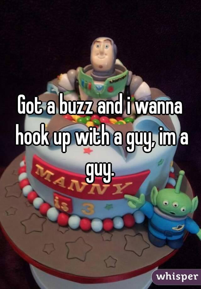 Got a buzz and i wanna hook up with a guy, im a guy.