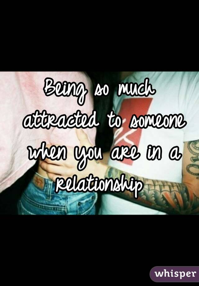 Being so much attracted to someone when you are in a relationship