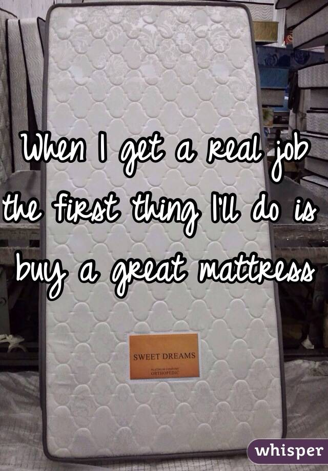 When I get a real job the first thing I'll do is buy a great mattress