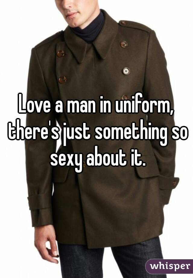 Love a man in uniform, there's just something so sexy about it.