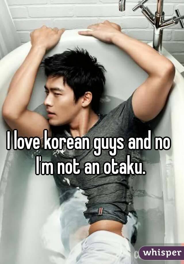 I love korean guys and no I'm not an otaku.