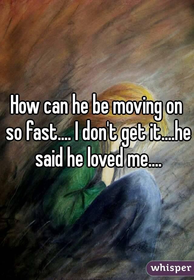 How can he be moving on so fast.... I don't get it....he said he loved me....
