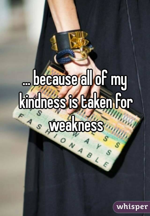 ... because all of my kindness is taken for weakness