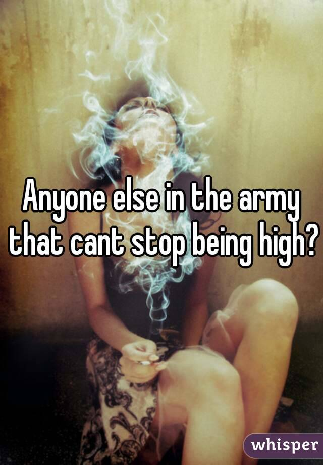 Anyone else in the army that cant stop being high?