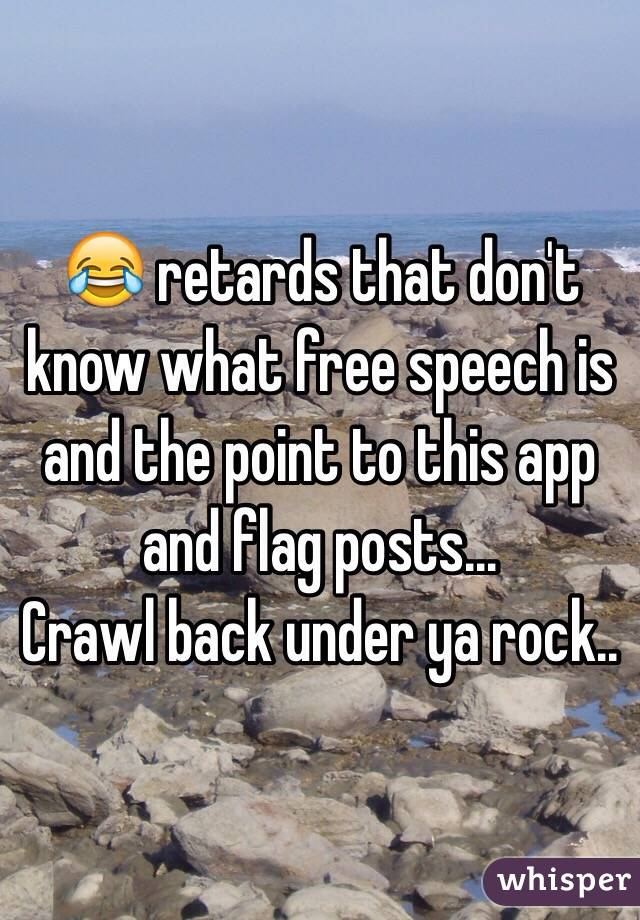 😂 retards that don't know what free speech is and the point to this app and flag posts... Crawl back under ya rock..