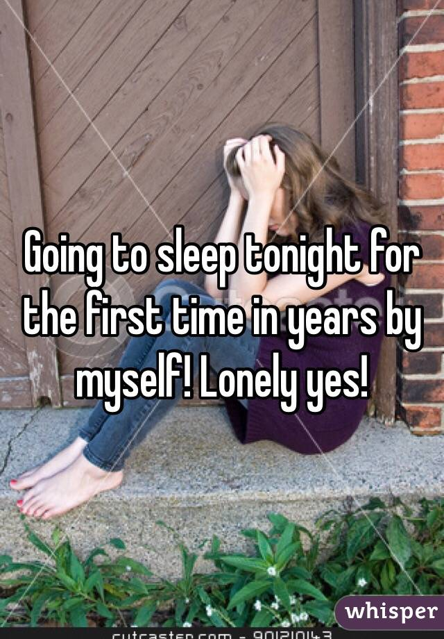 Going to sleep tonight for the first time in years by myself! Lonely yes!