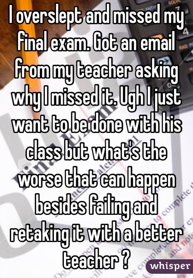 I overslept and missed my final exam. Got an email from my teacher asking why I missed it. Ugh I just want to be done with his class but what's the worse that can happen besides failing and retaking it with a better teacher ?