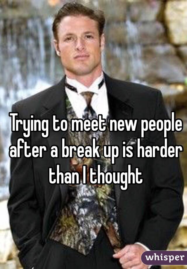 Trying to meet new people after a break up is harder than I thought