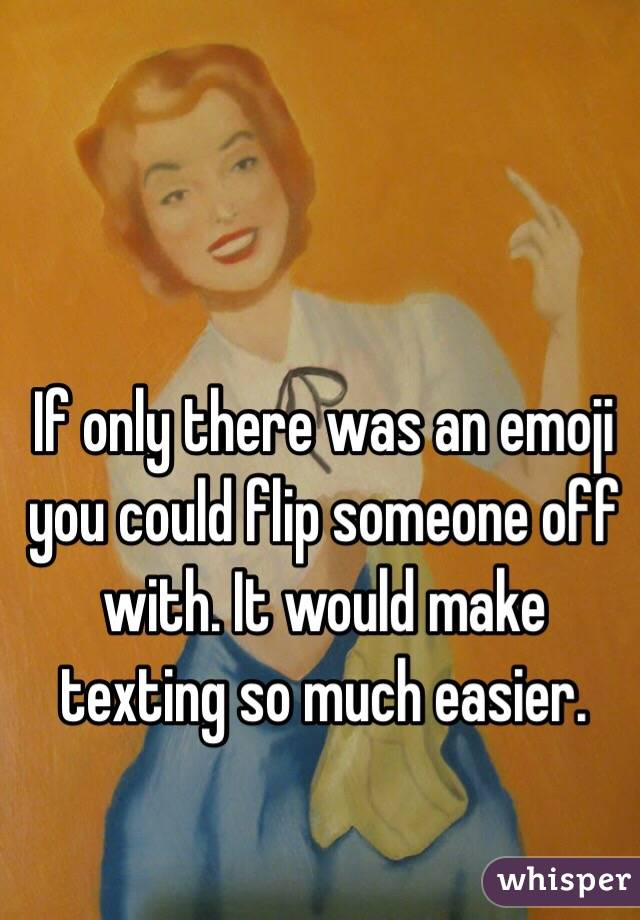 If only there was an emoji you could flip someone off with. It would make texting so much easier.