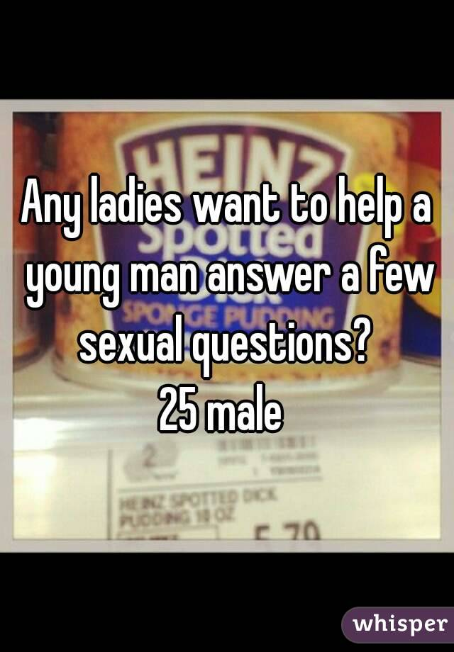 Any ladies want to help a young man answer a few sexual questions?  25 male