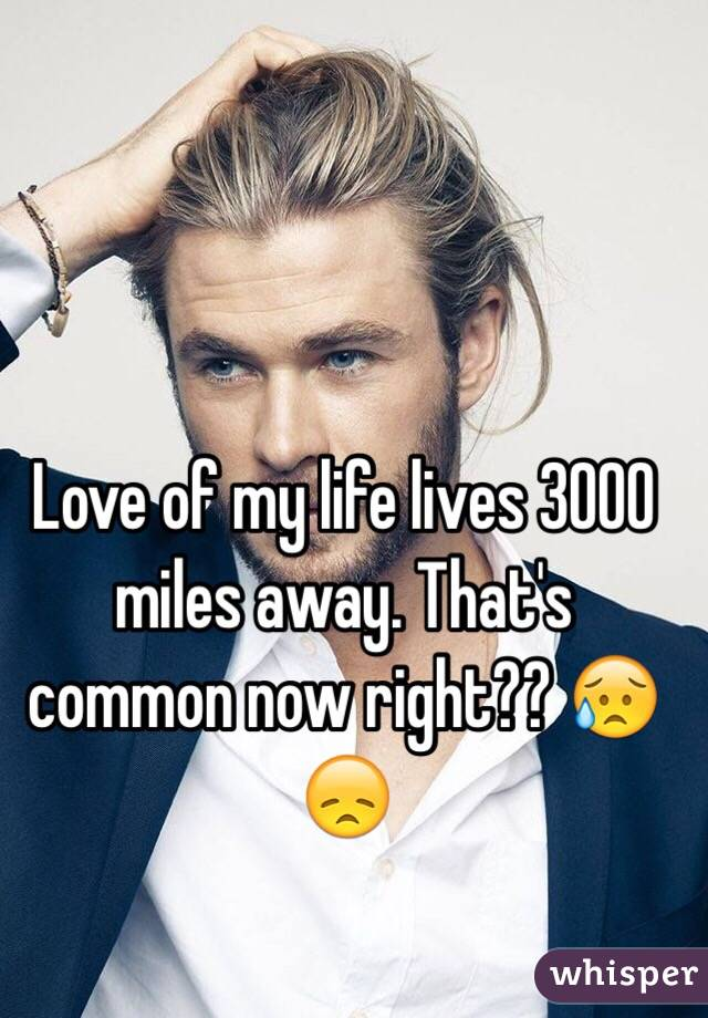 Love of my life lives 3000 miles away. That's common now right?? 😥😞