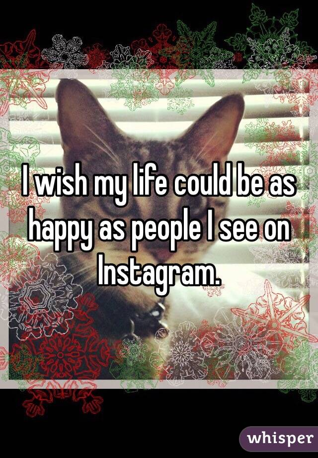 I wish my life could be as happy as people I see on Instagram.