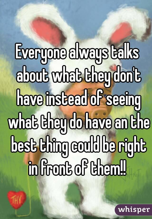 Everyone always talks about what they don't have instead of seeing what they do have an the best thing could be right in front of them!!