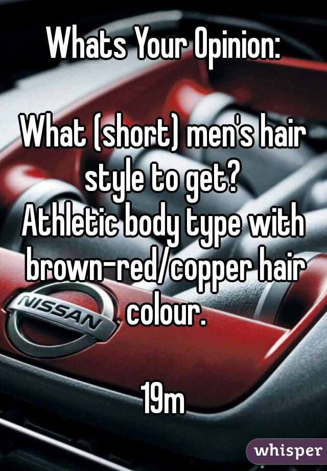 Whats Your Opinion:  What (short) men's hair style to get?  Athletic body type with brown-red/copper hair colour.  19m