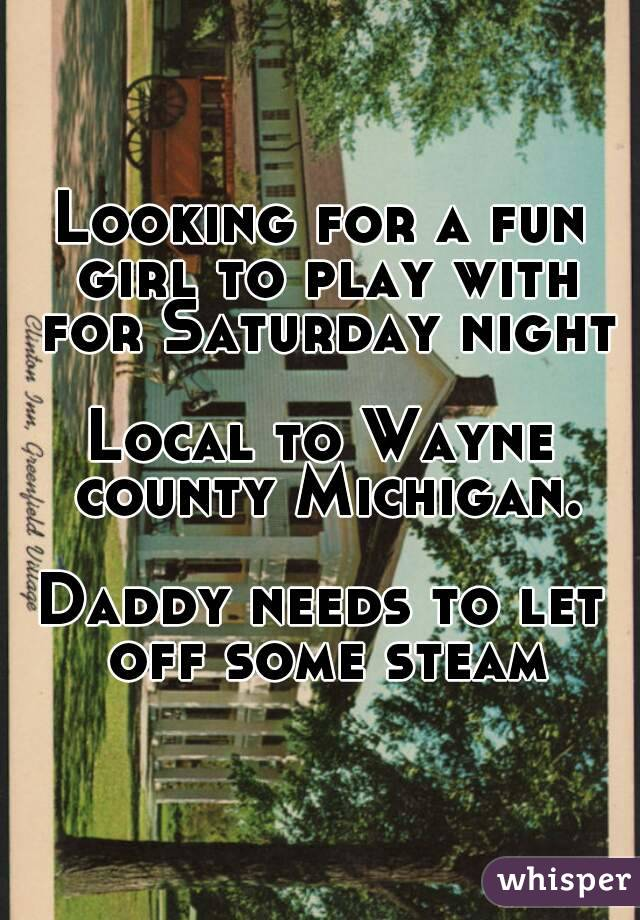 Looking for a fun girl to play with for Saturday night  Local to Wayne county Michigan.  Daddy needs to let off some steam