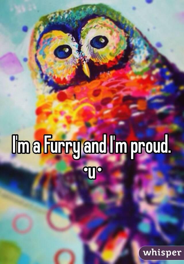 I'm a Furry and I'm proud. •u•