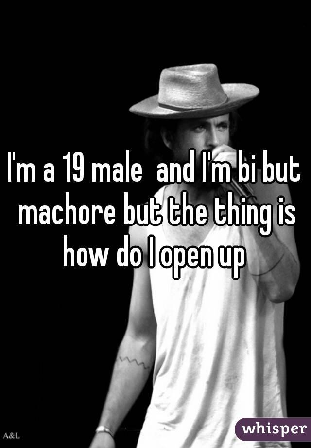 I'm a 19 male  and I'm bi but machore but the thing is how do I open up